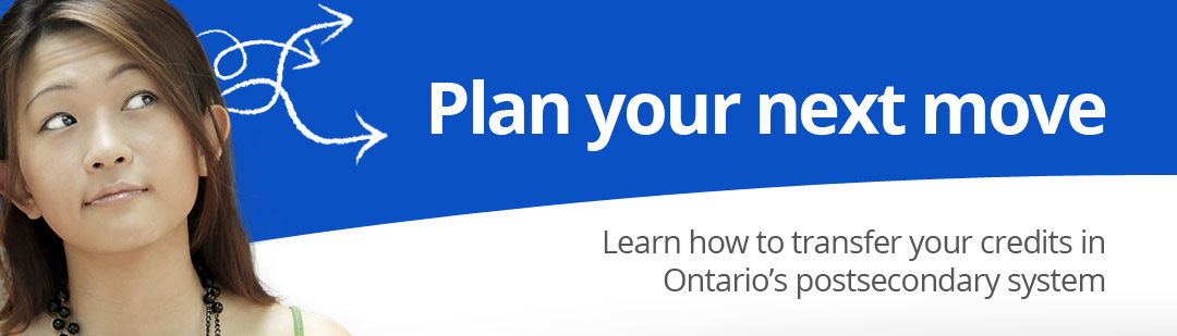 Plan your next move. Learn how to transfer your credits in Ontario's postsecondary system.